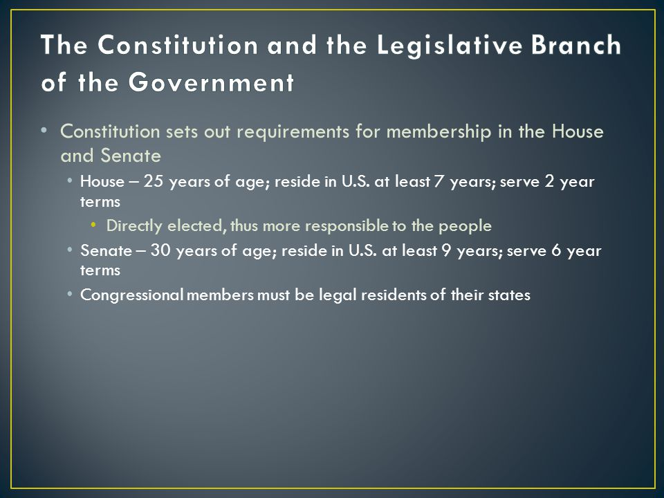 Constitution sets out requirements for membership in the House and Senate House – 25 years of age; reside in U.S.