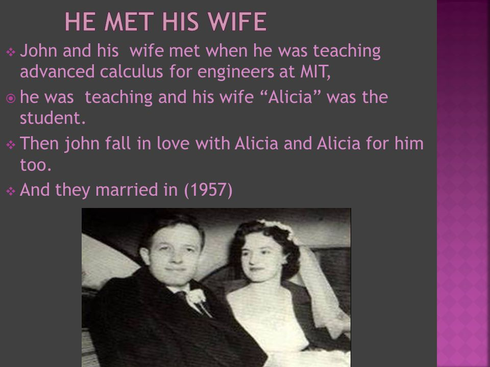  John and his wife met when he was teaching advanced calculus for engineers at MIT,  he was teaching and his wife Alicia was the student.