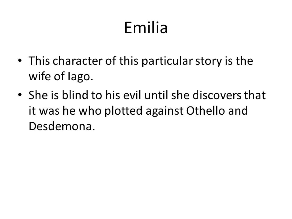 Emilia This character of this particular story is the wife of Iago.