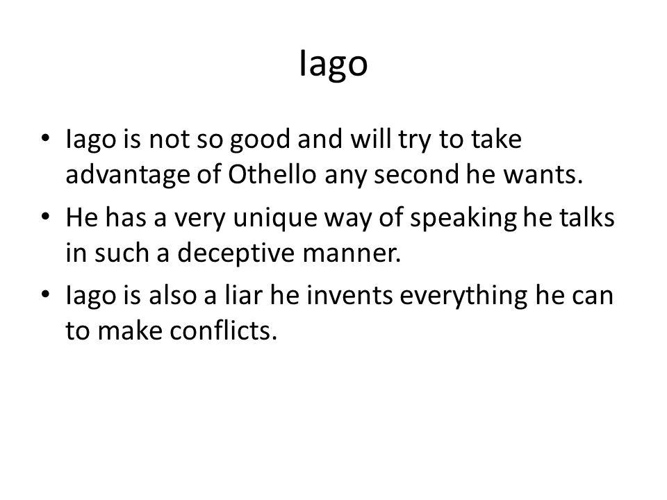 Iago Iago is not so good and will try to take advantage of Othello any second he wants.
