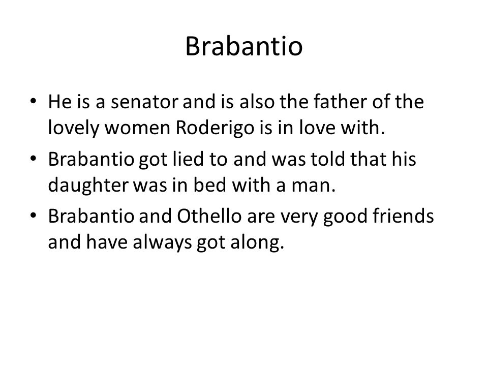 Brabantio He is a senator and is also the father of the lovely women Roderigo is in love with.