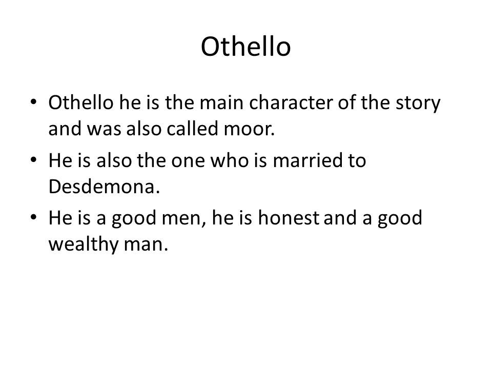 Othello Othello he is the main character of the story and was also called moor.