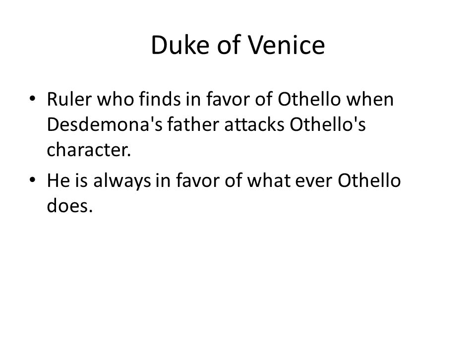 Duke of Venice Ruler who finds in favor of Othello when Desdemona s father attacks Othello s character.