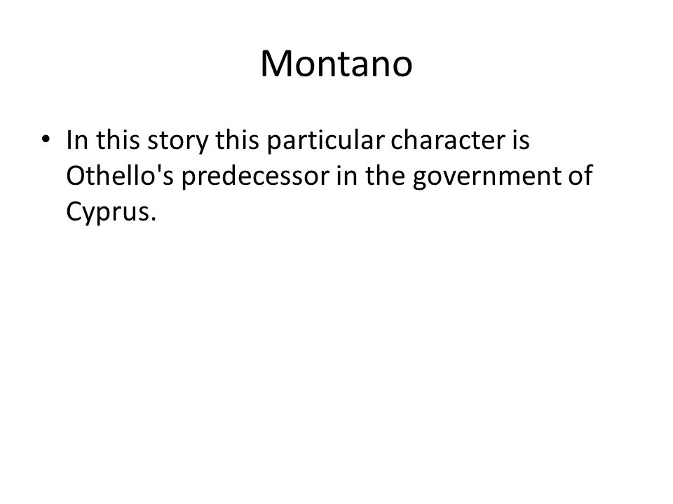 Montano In this story this particular character is Othello s predecessor in the government of Cyprus.