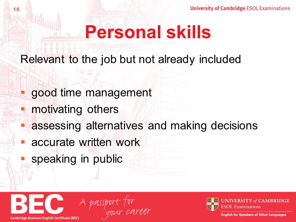 16 Personal skills Relevant to the job but not already included  good time management  motivating others  assessing alternatives and making decisions  accurate written work  speaking in public