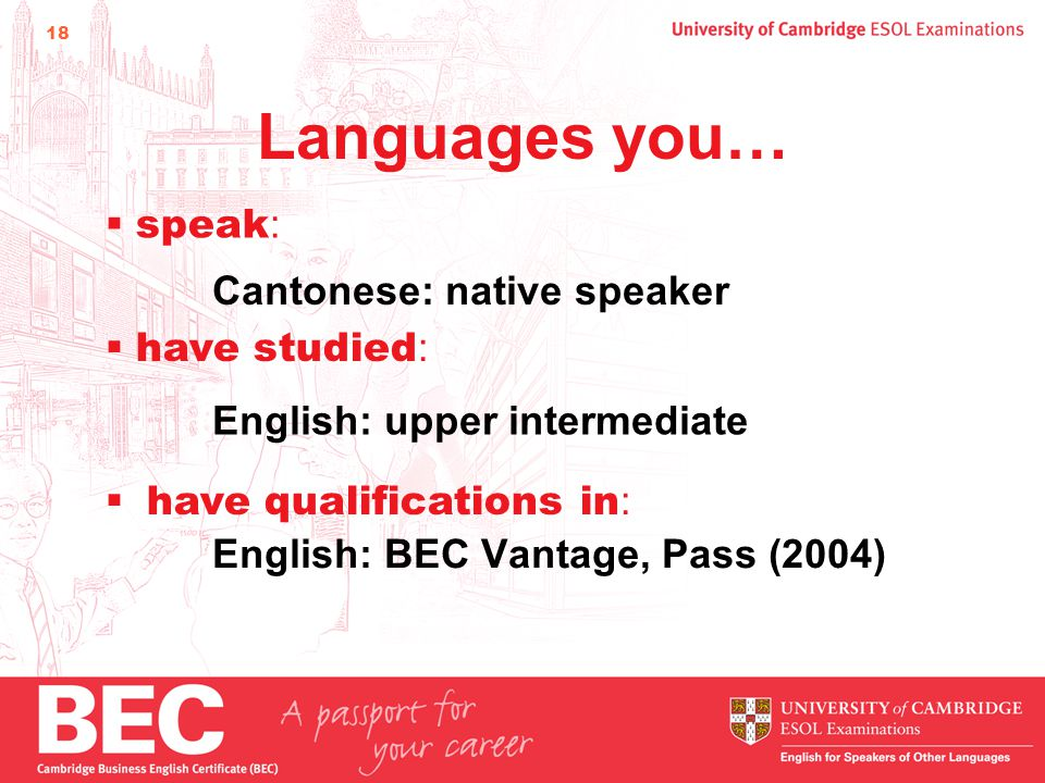 18 Languages you… English: BEC Vantage, Pass (2004)  speak : Cantonese: native speaker  have studied : English: upper intermediate  have qualifications in :