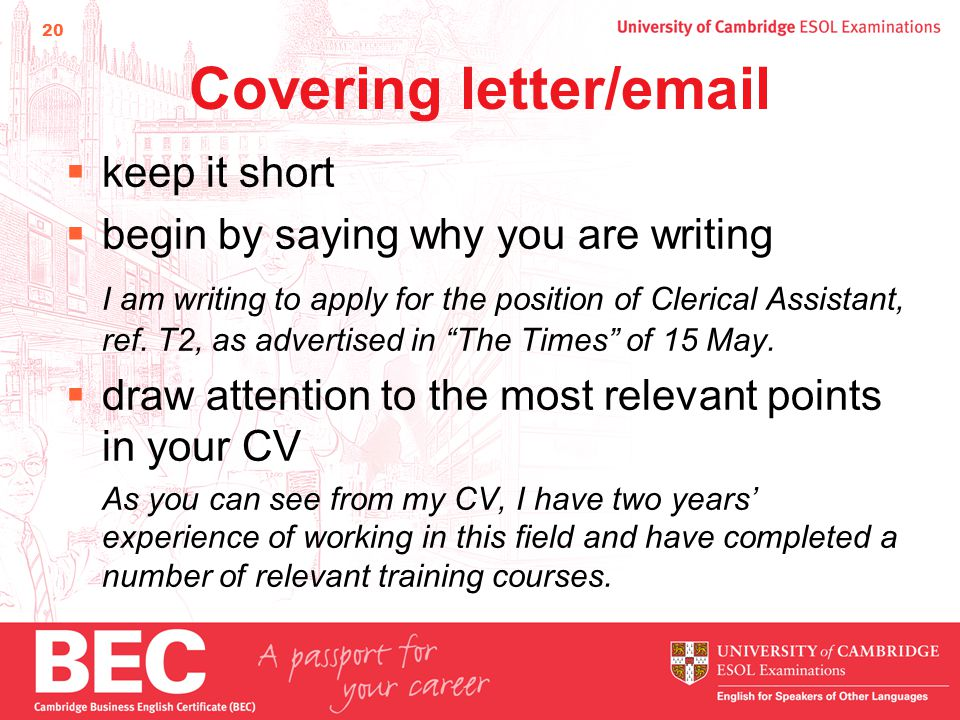 20 Covering letter/email  keep it short  begin by saying why you are writing I am writing to apply for the position of Clerical Assistant, ref.