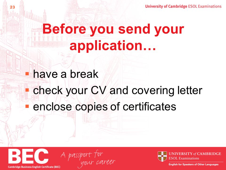 23 Before you send your application…  have a break  check your CV and covering letter  enclose copies of certificates