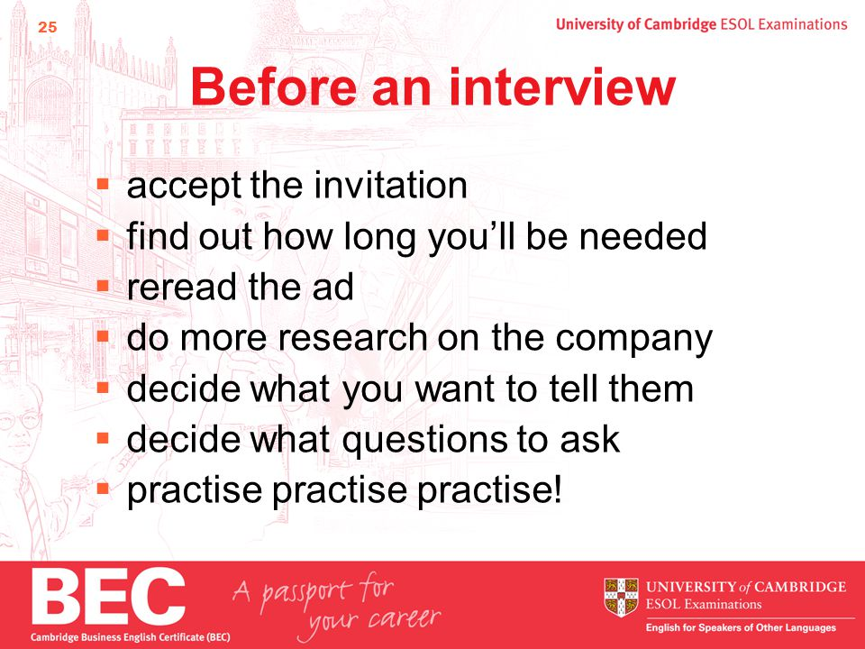 25 Before an interview  accept the invitation  find out how long you'll be needed  reread the ad  do more research on the company  decide what you want to tell them  decide what questions to ask  practise practise practise!
