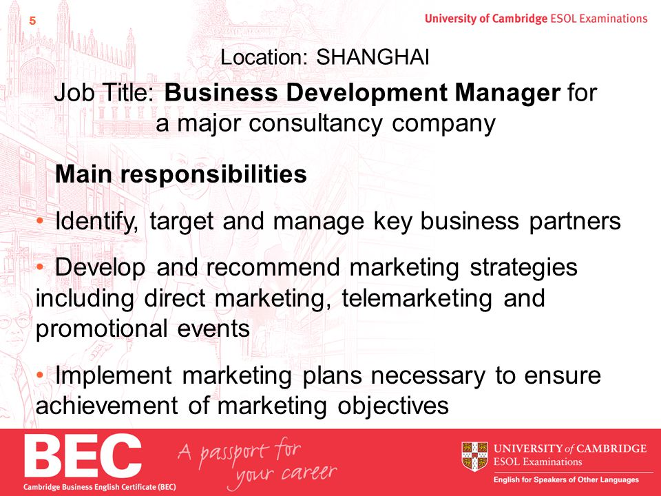 5 Location: SHANGHAI Job Title: Business Development Manager for a major consultancy company Main responsibilities Identify, target and manage key business partners Develop and recommend marketing strategies including direct marketing, telemarketing and promotional events Implement marketing plans necessary to ensure achievement of marketing objectives
