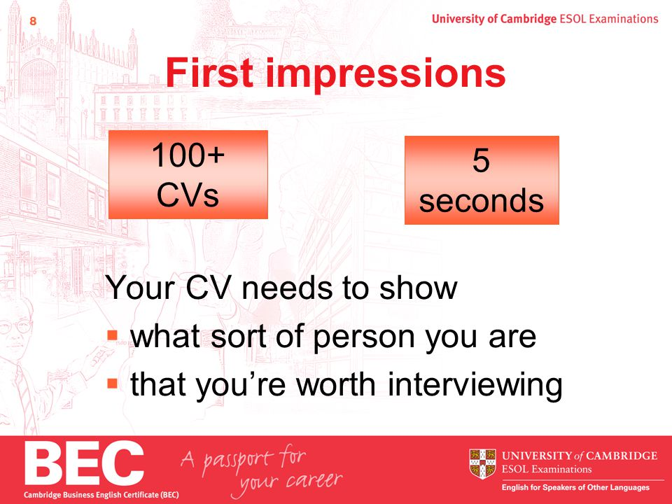 8 First impressions Your CV needs to show  what sort of person you are  that you're worth interviewing 100+ CVs 5 seconds