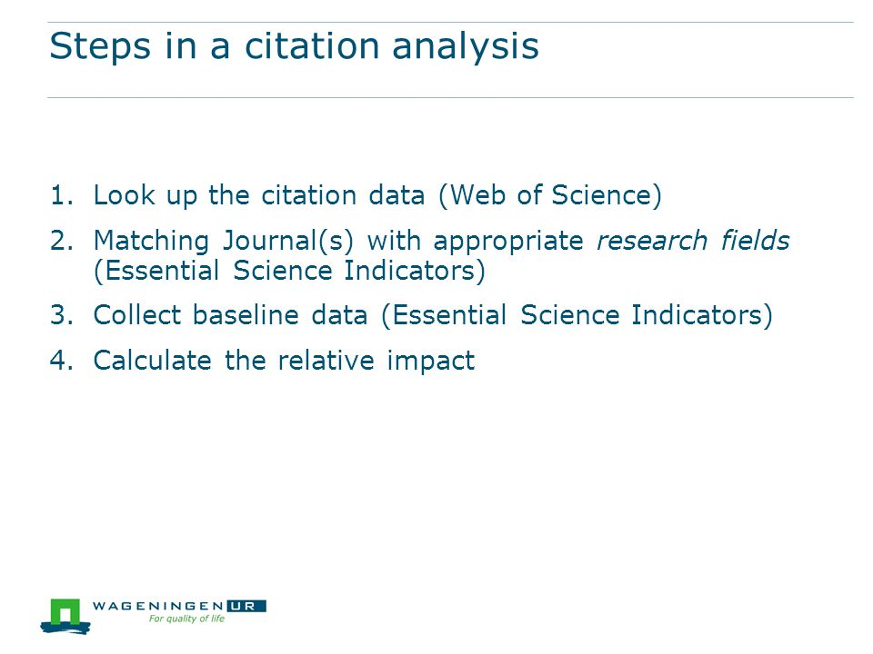 Steps in a citation analysis 1.Look up the citation data (Web of Science) 2.Matching Journal(s) with appropriate research fields (Essential Science Indicators) 3.Collect baseline data (Essential Science Indicators) 4.Calculate the relative impact