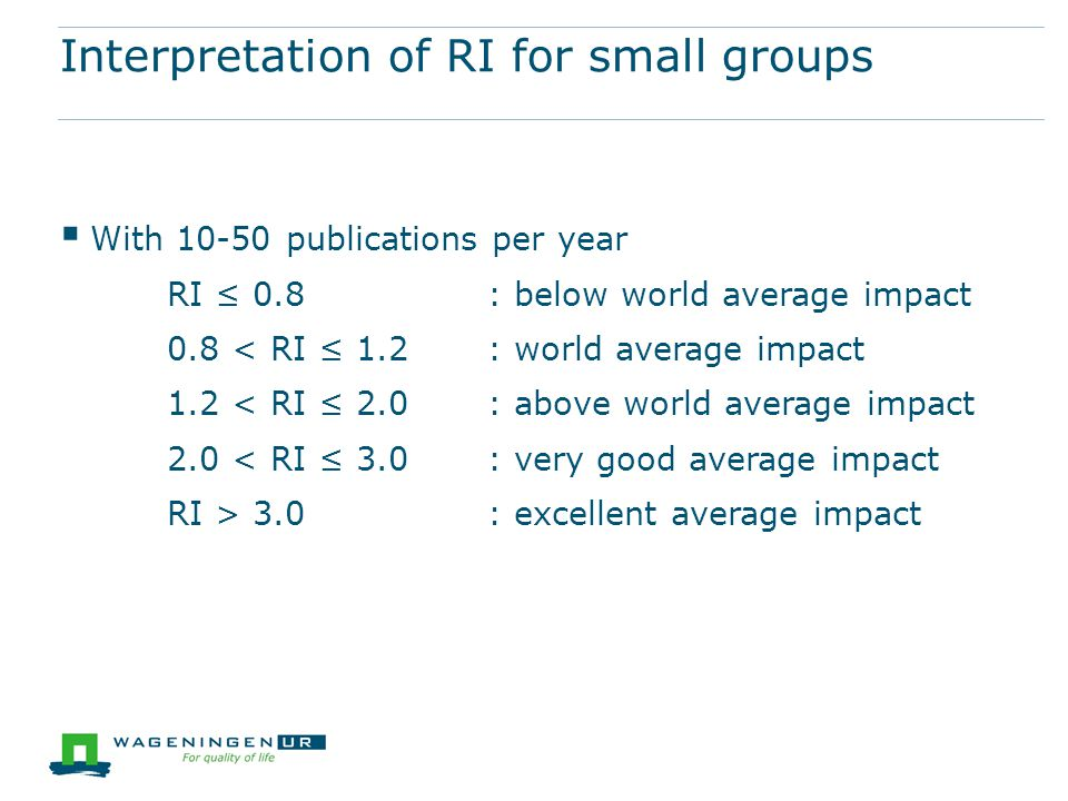 Interpretation of RI for small groups  With 10-50 publications per year RI ≤ 0.8 : below world average impact 0.8 < RI ≤ 1.2: world average impact 1.2 < RI ≤ 2.0: above world average impact 2.0 < RI ≤ 3.0: very good average impact RI > 3.0: excellent average impact