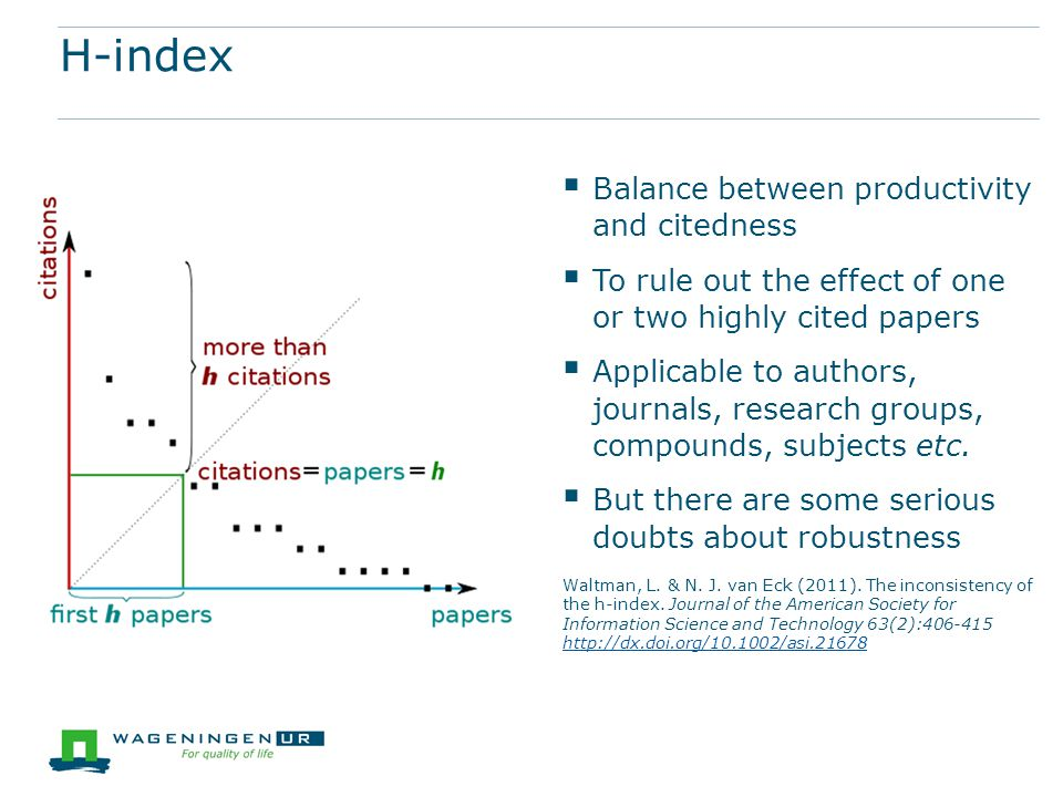 H-index  Balance between productivity and citedness  To rule out the effect of one or two highly cited papers  Applicable to authors, journals, research groups, compounds, subjects etc.