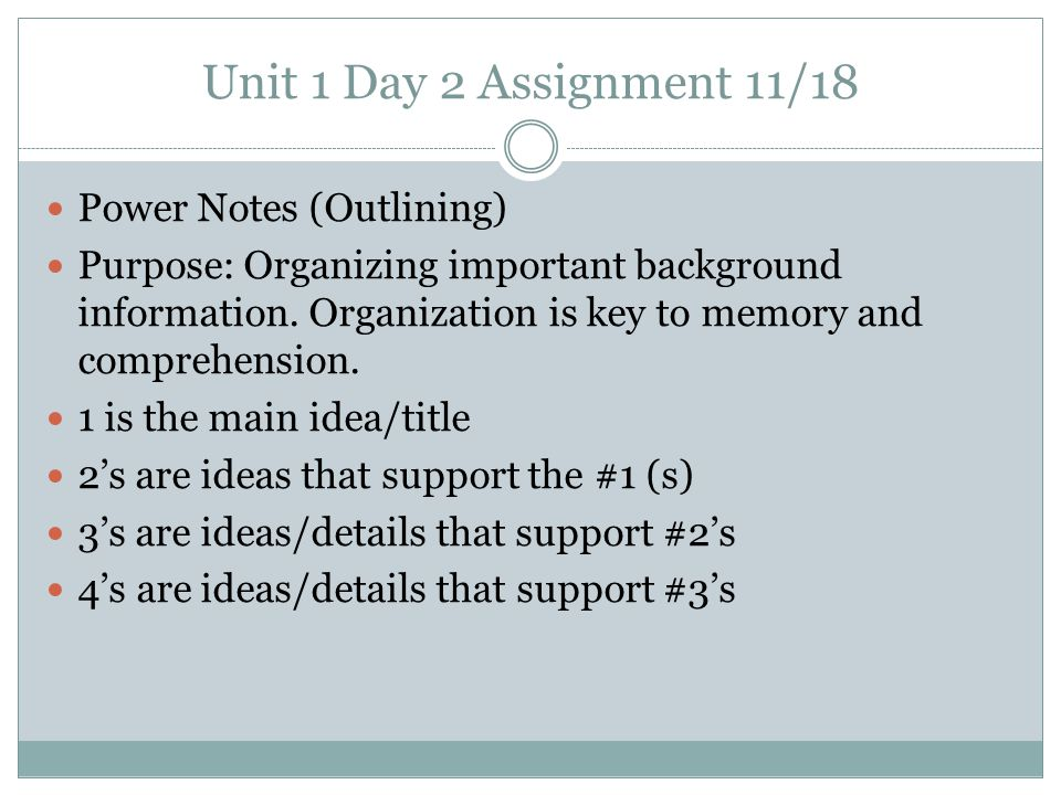 Unit 1 Day 2 Assignment 11/18 Power Notes (Outlining) Purpose: Organizing important background information. Organization is key to memory and comprehe