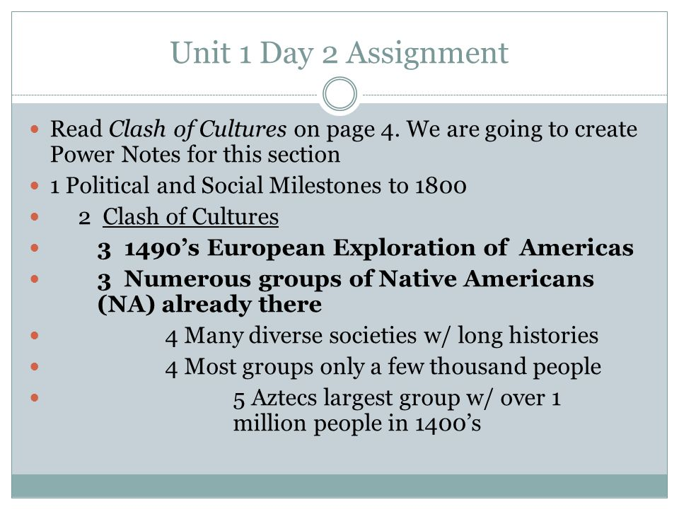 Unit 1 Day 2 Assignment Read Clash of Cultures on page 4. We are going to create Power Notes for this section 1 Political and Social Milestones to 180