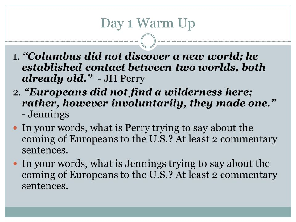 """Day 1 Warm Up 1. """"Columbus did not discover a new world; he established contact between two worlds, both already old."""" - JH Perry 2. """"Europeans did no"""