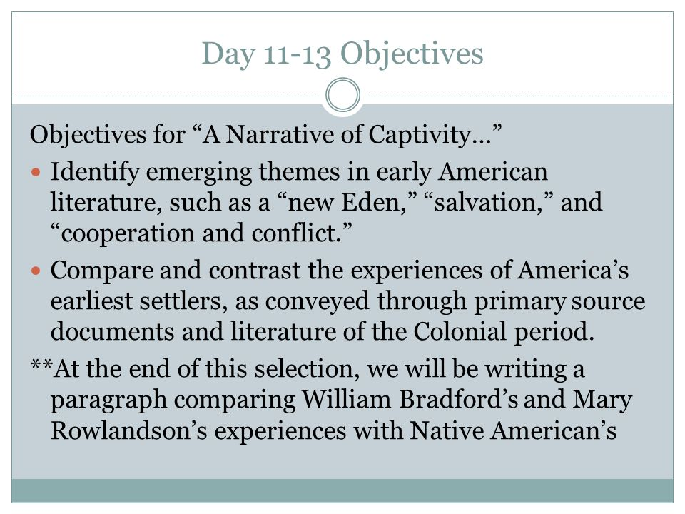 """Day 11-13 Objectives Objectives for """"A Narrative of Captivity…"""" Identify emerging themes in early American literature, such as a """"new Eden,"""" """"salvatio"""