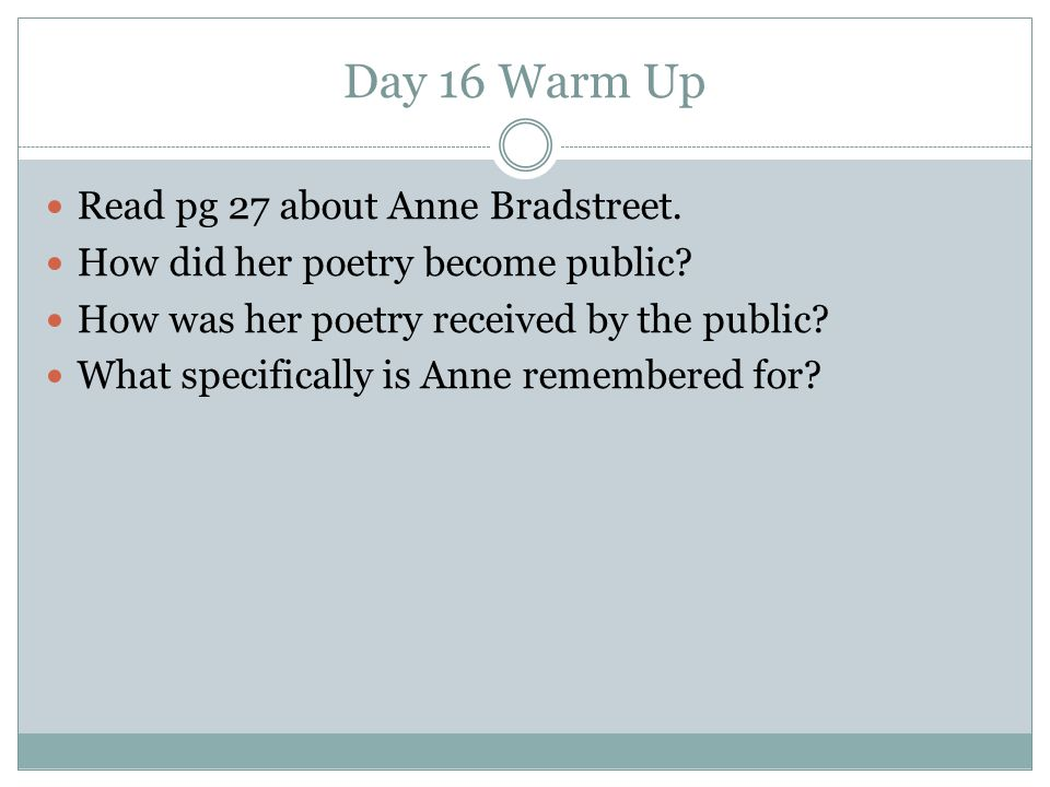 Day 16 Warm Up Read pg 27 about Anne Bradstreet. How did her poetry become public? How was her poetry received by the public? What specifically is Ann