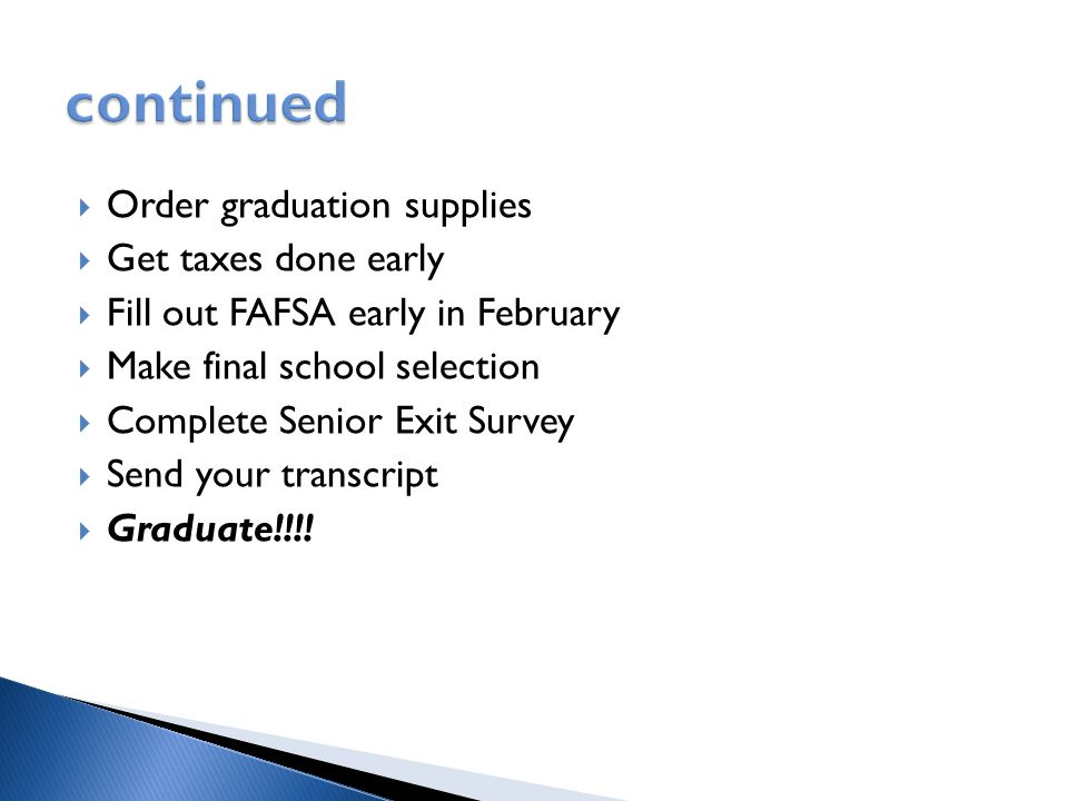  Order graduation supplies  Get taxes done early  Fill out FAFSA early in February  Make final school selection  Complete Senior Exit Survey  Send your transcript  Graduate!!!!