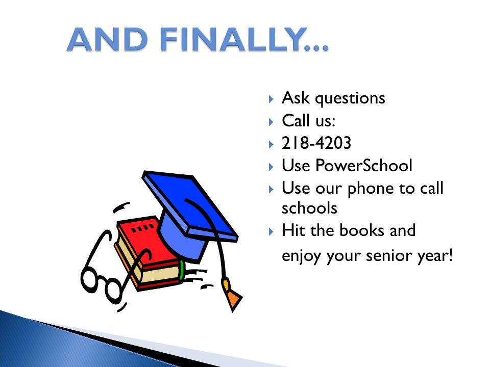  Ask questions  Call us:  218-4203  Use PowerSchool  Use our phone to call schools  Hit the books and enjoy your senior year!