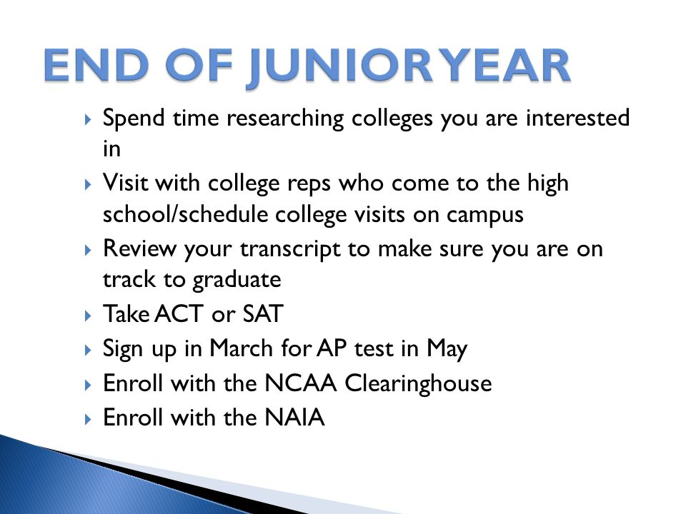  Spend time researching colleges you are interested in  Visit with college reps who come to the high school/schedule college visits on campus  Review your transcript to make sure you are on track to graduate  Take ACT or SAT  Sign up in March for AP test in May  Enroll with the NCAA Clearinghouse  Enroll with the NAIA