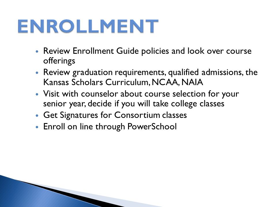 Review Enrollment Guide policies and look over course offerings Review graduation requirements, qualified admissions, the Kansas Scholars Curriculum,