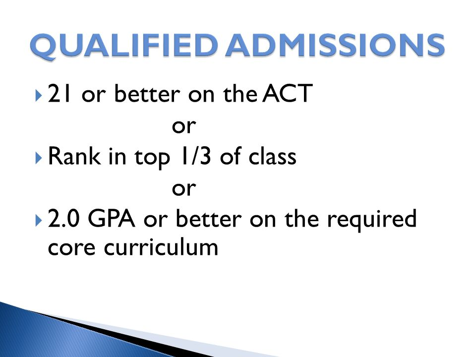  21 or better on the ACT or  Rank in top 1/3 of class or  2.0 GPA or better on the required core curriculum
