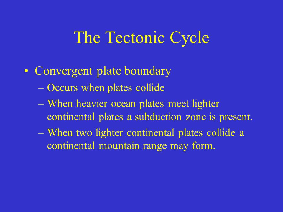 The Tectonic Cycle Convergent plate boundary –Occurs when plates collide –When heavier ocean plates meet lighter continental plates a subduction zone is present.