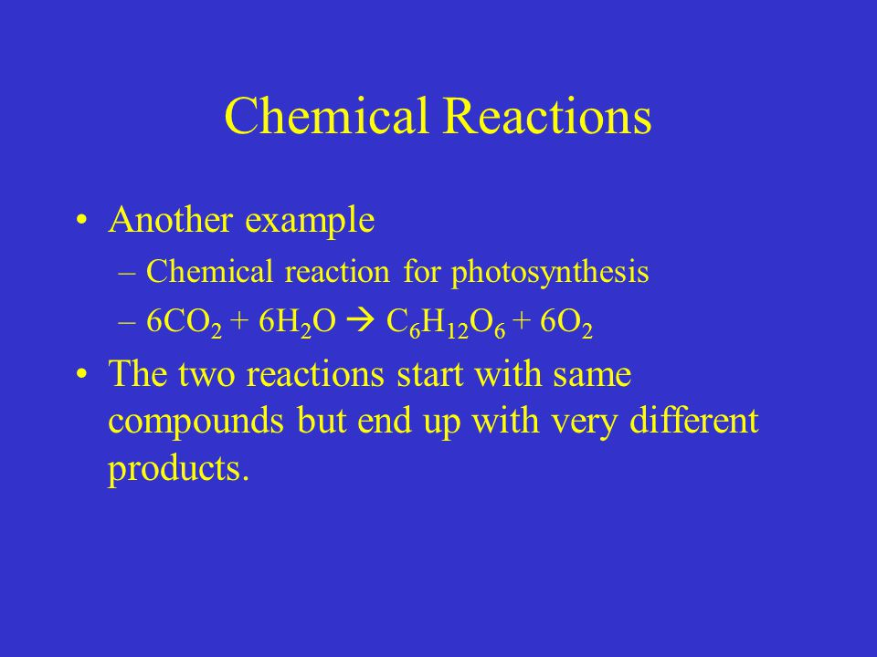 Chemical Reactions Another example –Chemical reaction for photosynthesis –6CO 2 + 6H 2 O  C 6 H 12 O 6 + 6O 2 The two reactions start with same compounds but end up with very different products.