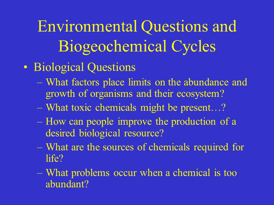 Environmental Questions and Biogeochemical Cycles Biological Questions –What factors place limits on the abundance and growth of organisms and their ecosystem.