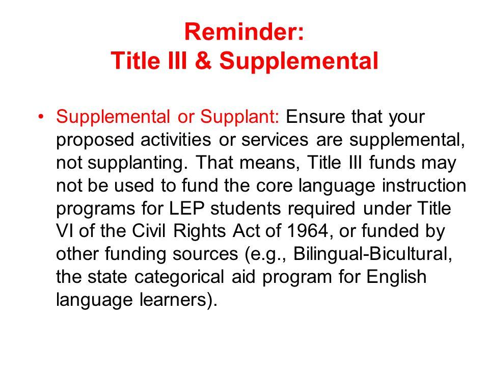 Reminder: Title III & Supplemental Supplemental or Supplant: Ensure that your proposed activities or services are supplemental, not supplanting. That