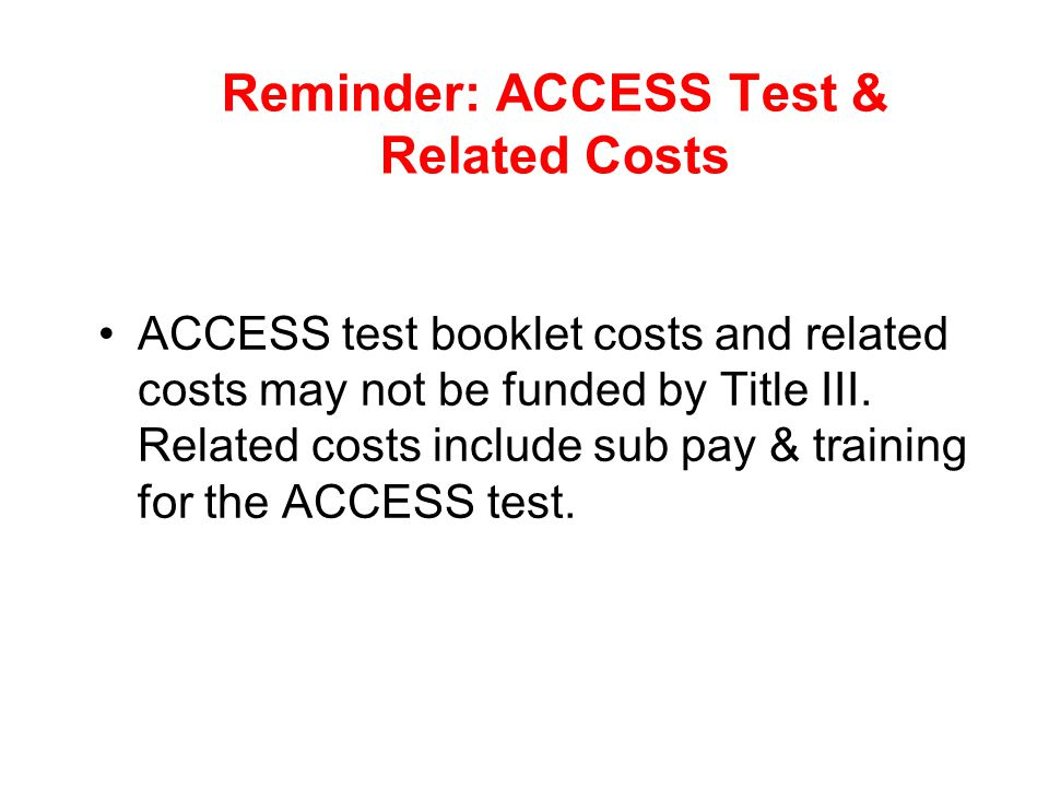 Reminder: ACCESS Test & Related Costs ACCESS test booklet costs and related costs may not be funded by Title III. Related costs include sub pay & trai