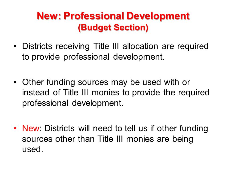 New: Professional Development (Budget Section) Districts receiving Title III allocation are required to provide professional development. Other fundin