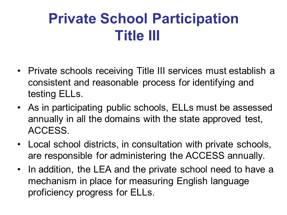 Private School Participation Title III Private schools receiving Title III services must establish a consistent and reasonable process for identifying and testing ELLs.