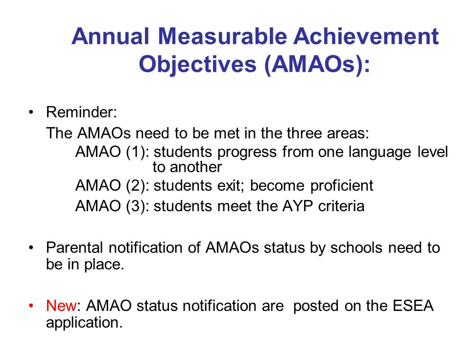 Annual Measurable Achievement Objectives (AMAOs): Reminder: The AMAOs need to be met in the three areas: AMAO (1): students progress from one language level to another AMAO (2): students exit; become proficient AMAO (3): students meet the AYP criteria Parental notification of AMAOs status by schools need to be in place.