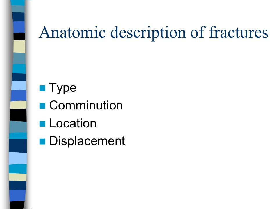 Anatomic description of fractures Type Comminution Location Displacement