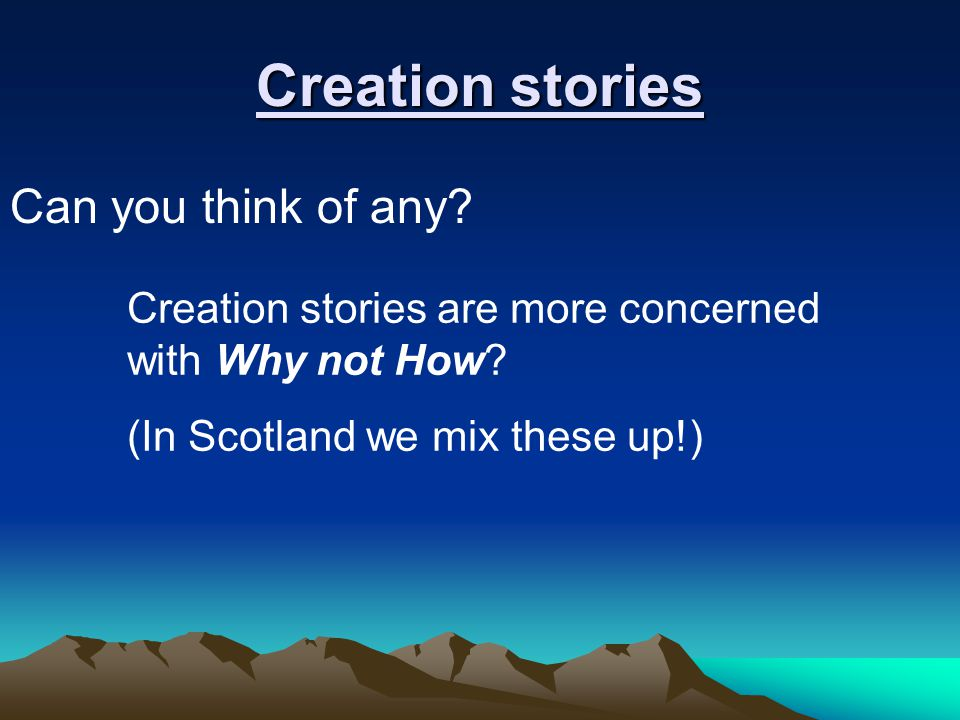 Creation stories Can you think of any. Creation stories are more concerned with Why not How.