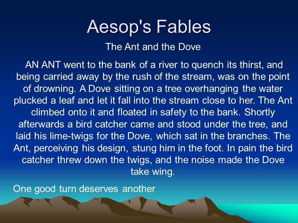 Aesop's Fables The Ant and the Dove AN ANT went to the bank of a river to quench its thirst, and being carried away by the rush of the stream, was on