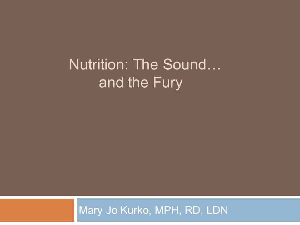 Nutrition: The Sound… and the Fury Mary Jo Kurko, MPH, RD, LDN