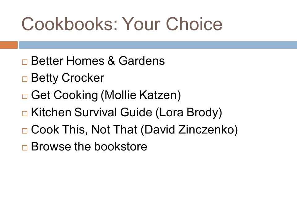 Cookbooks: Your Choice  Better Homes & Gardens  Betty Crocker  Get Cooking (Mollie Katzen)  Kitchen Survival Guide (Lora Brody)  Cook This, Not That (David Zinczenko)  Browse the bookstore