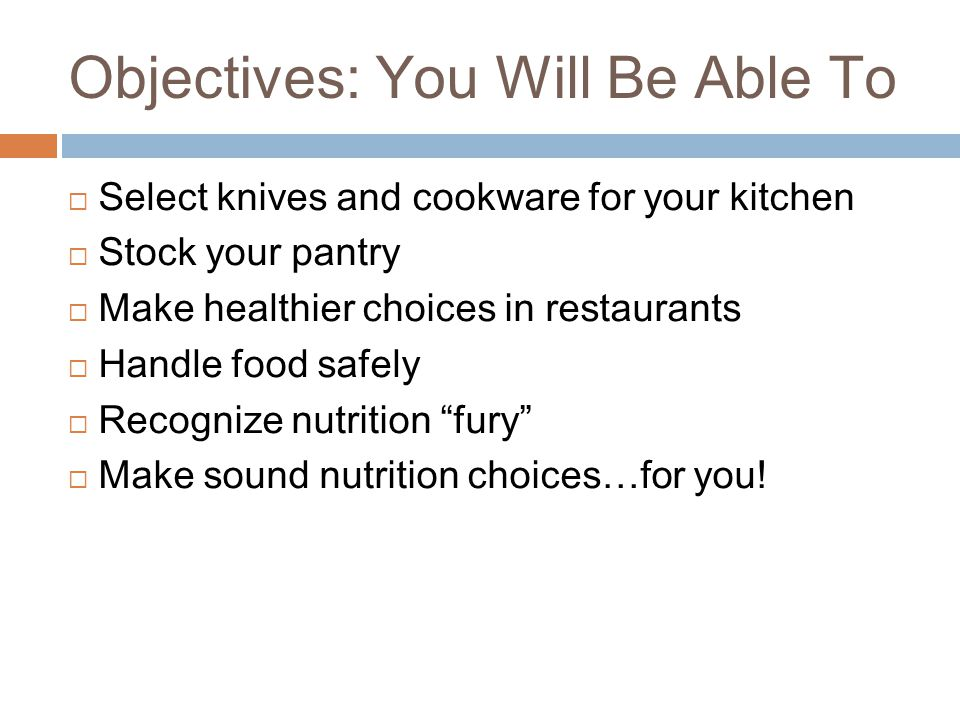Objectives: You Will Be Able To  Select knives and cookware for your kitchen  Stock your pantry  Make healthier choices in restaurants  Handle food safely  Recognize nutrition fury  Make sound nutrition choices…for you!