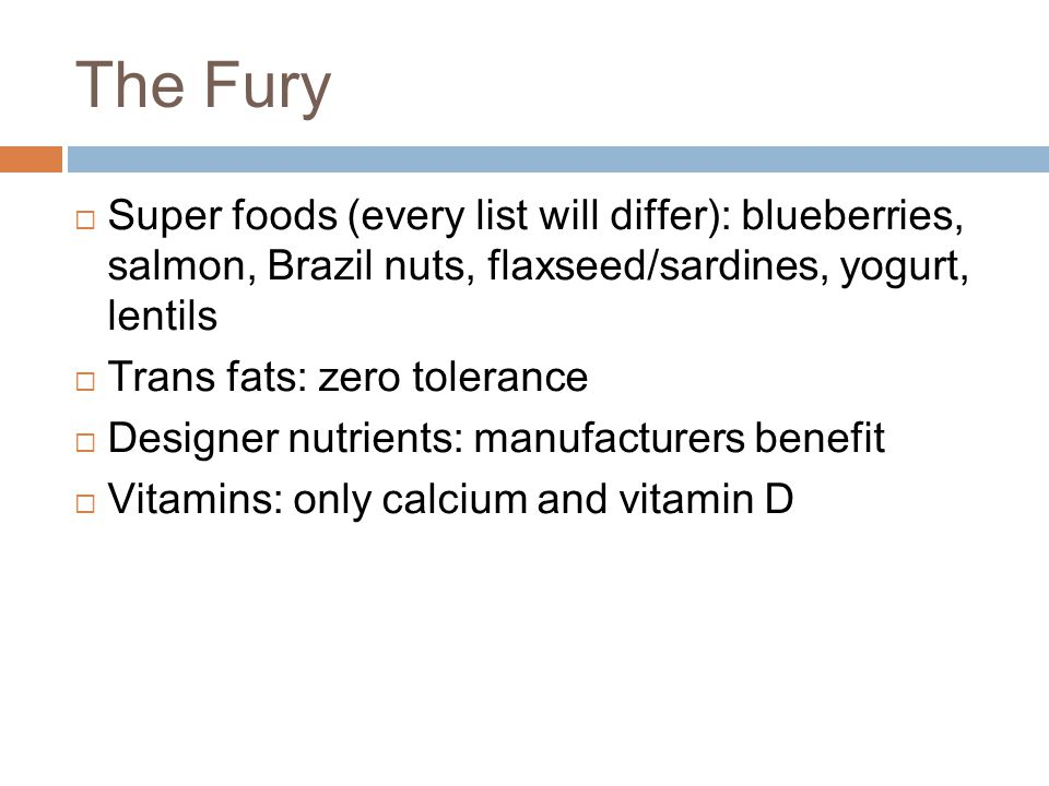 The Fury  Super foods (every list will differ): blueberries, salmon, Brazil nuts, flaxseed/sardines, yogurt, lentils  Trans fats: zero tolerance  Designer nutrients: manufacturers benefit  Vitamins: only calcium and vitamin D