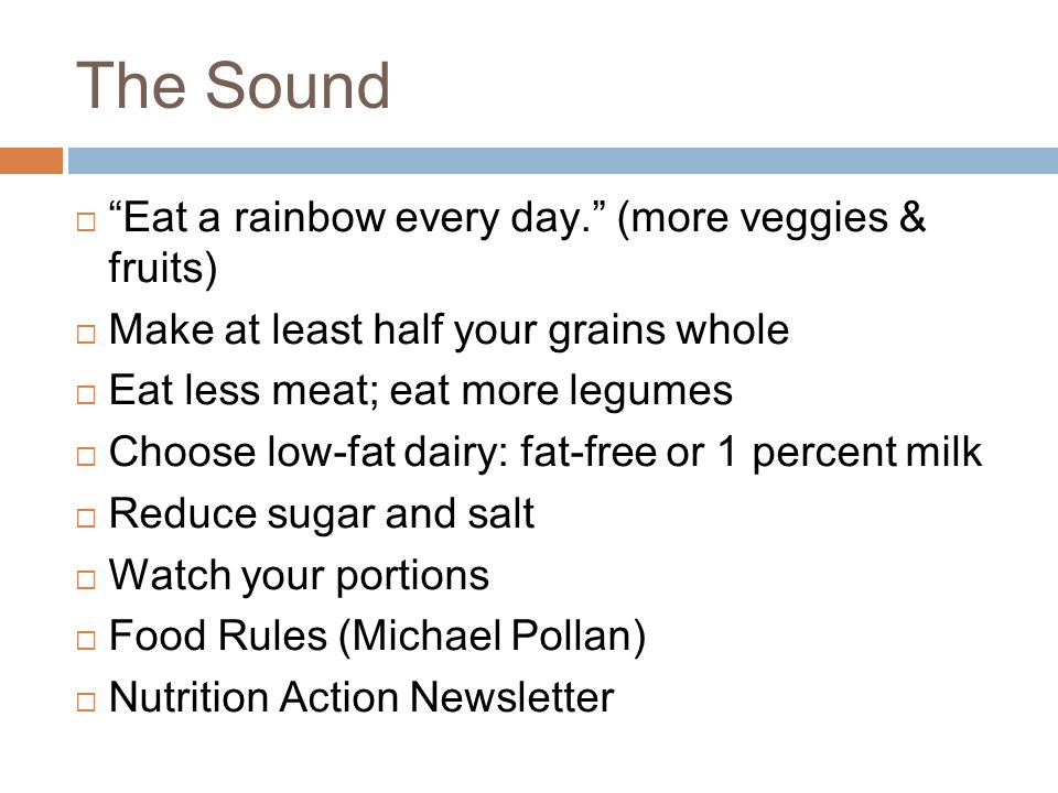 The Sound  Eat a rainbow every day. (more veggies & fruits)  Make at least half your grains whole  Eat less meat; eat more legumes  Choose low-fat dairy: fat-free or 1 percent milk  Reduce sugar and salt  Watch your portions  Food Rules (Michael Pollan)  Nutrition Action Newsletter
