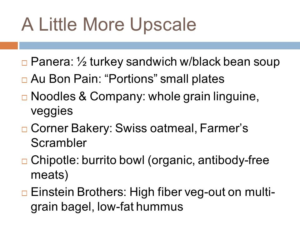 A Little More Upscale  Panera: ½ turkey sandwich w/black bean soup  Au Bon Pain: Portions small plates  Noodles & Company: whole grain linguine, veggies  Corner Bakery: Swiss oatmeal, Farmer's Scrambler  Chipotle: burrito bowl (organic, antibody-free meats)  Einstein Brothers: High fiber veg-out on multi- grain bagel, low-fat hummus