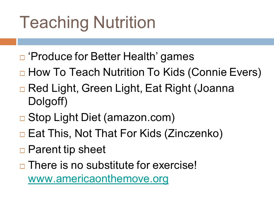 Teaching Nutrition  'Produce for Better Health' games  How To Teach Nutrition To Kids (Connie Evers)  Red Light, Green Light, Eat Right (Joanna Dolgoff)  Stop Light Diet (amazon.com)  Eat This, Not That For Kids (Zinczenko)  Parent tip sheet  There is no substitute for exercise.