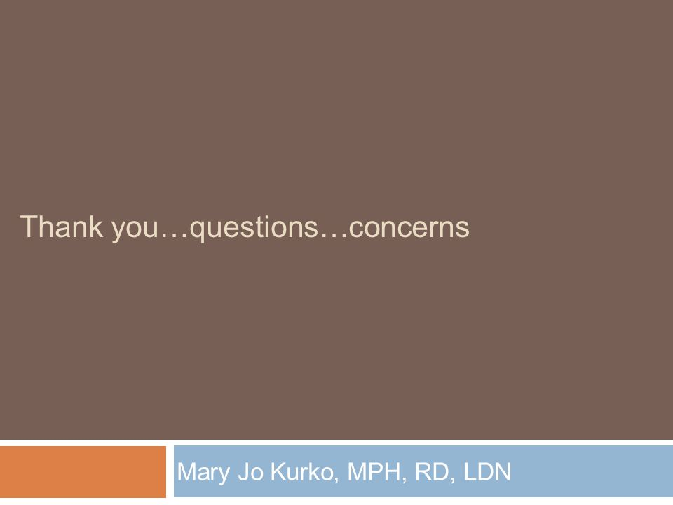 Thank you…questions…concerns Mary Jo Kurko, MPH, RD, LDN