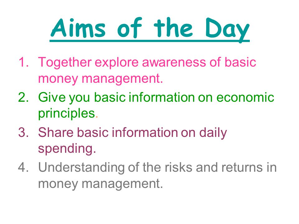 Aims of the Day 1.Together explore awareness of basic money management.