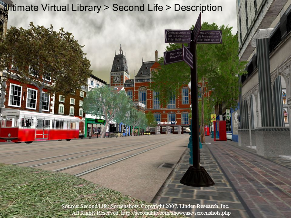 Ultimate Virtual Library > Second Life > Description Source: Second Life: Screenshots. Copyright 2007, Linden Research, Inc. All Rights Reserved. http