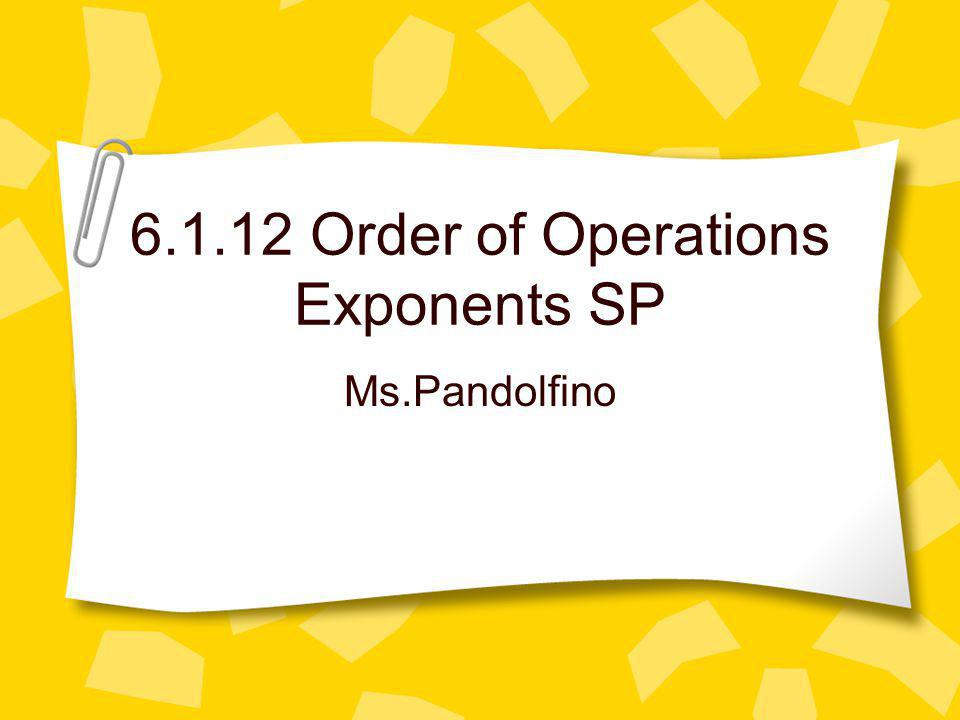 6.1.12 Order of Operations Exponents SP Ms.Pandolfino